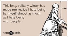 This long, solitary winter has made me realize I hate being by myself almost as much as I hate being with people.