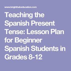 Teaching the Spanish Present Tense: Lesson Plan for Beginner Spanish Students in Grades 8-12