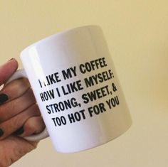 I Like My Coffee How I Like Myself: Strong, Sweet, & Too Hot For You Coffee Mug by cappuccinodesignco on Etsy https://www.etsy.com/listing/479954443/i-like-my-coffee-how-i-like-myself
