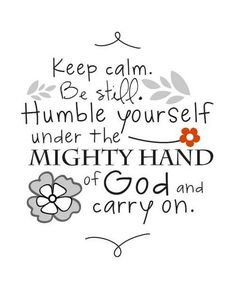 keep calm. be still. humble yourself under the mighty hand of GOD and carry on.