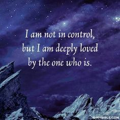I am not in control,  but I am deeply loved by the ONE WHO IS.