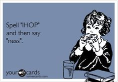 Spell IHOP & then say ness