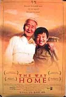 The Way Home (2002) ... 7-year-old Sang-woo is left with his grandmother in a remote village while his mother looks for work. Disrespectful & selfish, Sang-woo lashes out in anger, perceiving that he has been abandoned. When Sang-woo's mother finds work & finally returns for him, Sang-woo has become a different boy. Through his grandmother's boundless patience & devotion, he learns to embrace empathy, humility & the importance of family.