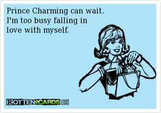 Rottenecards - Prince Charming can wait.  I'm too busy falling in  love with myself.