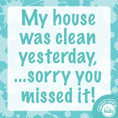 My house was clean yesterday.. sorry you missed it!