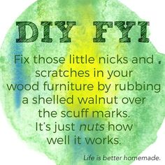 Fix those little nicks and scratches in your wood furniture by rubbing a shelled walnut over the scuff marks. It's just nuts how well it works.