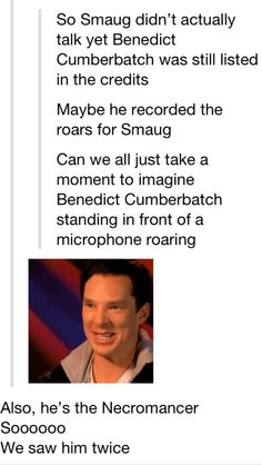 He's credited as the Necromancer (if he was also credited as Smaug, I missed that) and the Necromancer sort of roared or groaned or whatever in a way that sounded vaguely like Benedict.  I was so excited about the prospect of seeing or hearing Benedict during 'The Hobbit' that when the Necromancer showed up my pulse actually quickened, lol.