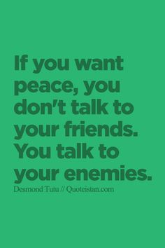 If you want #peace you don't #talk to your friends. You talk to your enemies. http://www.quoteistan.com/2015/09/if-you-want-peace-you-dont-talk-to-your.html