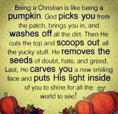 Being a Christian is like being a pumpkin.God picks you from the patch brings you in and washes off the dirt