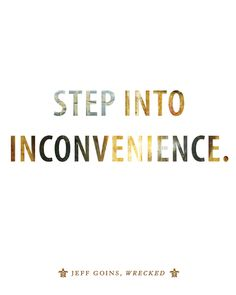 How do you get wrecked for the ordinary? Simple. Step into inconvenience.