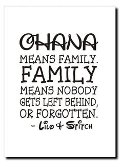 Ohana - Means Family.  Family means nobody gets left behind or forgotten.