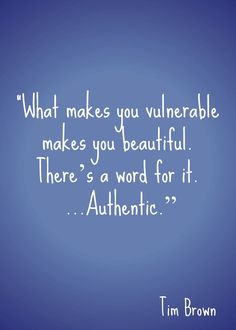 what makes you vulnerable makes you beautiful. there's a word for it...authentic.