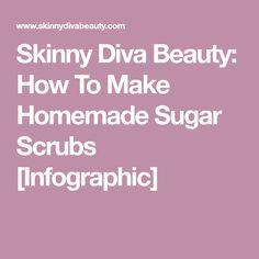 Skinny Diva Beauty: How To Make Homemade Sugar Scrubs [Infographic]