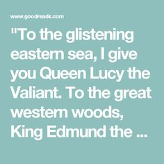 """""""To the glistening eastern sea, I give you Queen Lucy the Valiant. To the great western woods, King Edmund the Just. To the radiant southern sun, Queen Susan the Gentle. And to the clear northern skies, I give you King Peter the Magnificent. Once a king or queen of Narnia, always a king or queen of Narnia. May your wisdom grace us until the stars rain down from the heavens."""""""