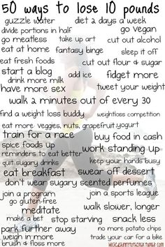 These are all pretty good ideas -- except the suggestion near the bottom left, which says you should weigh in MORE. I'm pretty sure studies show that you should weigh in LESS often (about once a week), as very normal weight fluctuation throughout the day (like a 5 pound fluctuation!) and from day to day can confuse and discourage you. So, this should be 49 great ways to lose 10 pounds!
