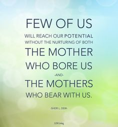 Few of us will reach our potential without the nurturing of both the mother who bore us and the mothers who bear with us. #Mothers #MothersDay #LDS #Mormon