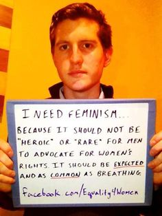"""""""I need feminism... because it should not be 'heroic' or 'rare' for men to advocate for women's rights. It should be EXPECTED and as COMMON as breathing."""""""