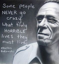 Charles Bukowski .. A little crazy is good stuff