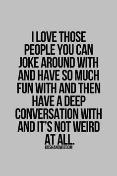 I love those people you can joke around with and have so much fun with and then have a deep conversation with and it's not weird at all.