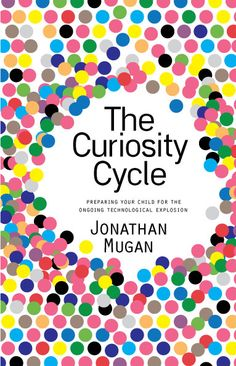 The Curiosity Cycle: preparing your child for the ongoing technological explosion (book)