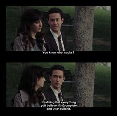 """you know what sucks? realizing that everything you believe in is complete and better bullshit. """" 500 days of Summer"""""""