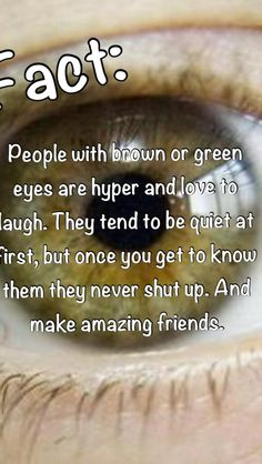 I have brown eyes lol. This is true for me. Im really shy but once im out of my shell i like to talk n laugh haha