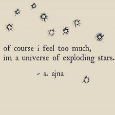 Of course I feel too much. Im a Universe of exploding starts