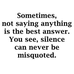 Silence can never be misquoted #truth