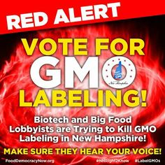 Vote For GMO Labeling! Biotech and Big Food Lobbyists are Trying to Kill GMO Labeling in New Hampshire! Take Action Here: http://fooddemocracynow.org/blog/2014/jan/20/red_alert_to_kill_GMO_labeling_in_NH_update