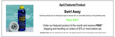 Include Swirl Away in your purchase in April 2015 and receive FREE shipping on orders of $75 or more (before tax).  Swirl Away helps increase your tubs efficiency by cleaning out the plumbing.  Visit us online at www.softubexpress.com to place your order.