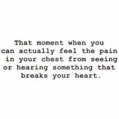 That Moment When You Can Actually feel the pain In Your Chest from seeing or hearing somehing that breaks your heart ~ Emotion Quote