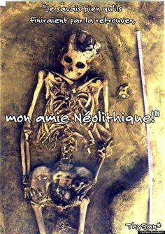 """""""Je savais bien qu'ils finiraient par la retrouver, mon amie Néolithique!"""""""