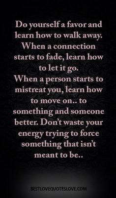 Do yourself a favor and learn how to walk away. When a connection starts to fade, learn how to let it go. When a person starts to mistreat you, learn how to move on.. to something and someone better.