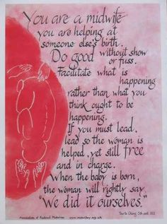 """You are a midwife  You are helping at someone else's birth.  Do good without show or fuss.  Facilitate what is happening rather than what you think ought to be happening.    If you must lead, lead so the woman is helped, yet still FREE and in charge.  When the baby is born the woman will rightly say """"We did it ourselves.""""  My motto and best feeling ever!  =)"""