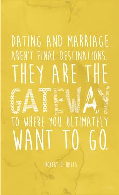 """Dating and marriage aren't final destinations. They are the gateway to where you ultimately want to go.""  —Robert D. Hales"