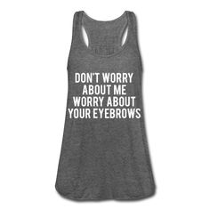Don't Worry About Me Worry About Your Eyebrows, Women's Flowy Tank Top by Bella