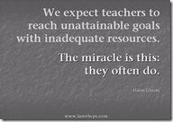 We expect teachers to reach unattainable goals with inadequate resources...The mirace is this: they often do.
