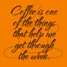 Coffee is one of the things that help me get through the week.