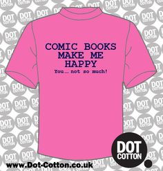 Comic Books make me Happy T-shirt available from Dot Cotton. Choose your T-Shirt and Print Colours