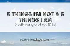 5 Things I'm Not and 5 Things I Am {A Different Kind of Top 10 List} - Creative Home Keeper