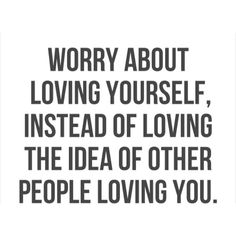 #happinessis http://www.positivewordsthatstartwith.com/ Worry about loving yourself, instead of loving the idea of other people loving you. #inspirationalquotes