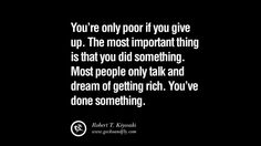 You're only poor if you give up. The most important thing is that you did something. Most people only talk and dream of getting rich. You've done something. 60 Robert Kiyosaki Quotes From Rich Dad Book On Investing, Network Marketing And Cash Flow Quadrant [ Part 2 ]
