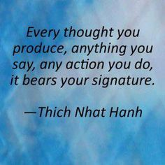 """""""Every thought you produce, anything you say, any action you do, it bears your signature."""" - Thich Nhat Hanh"""