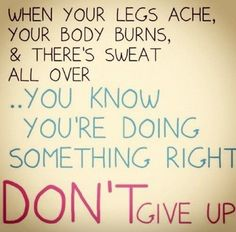 When your legs ache, your body burns, and there is sweat all over. You know you are doing something right. Do not give up.