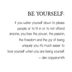 Be yourself.  If you water yourself down to please people or to fit in or to not offend anyone, you lose the power, the passion, the freedom and the joy of being uniquely you.  It's much easier to love yourself when you are being yourself. ~ Dan Coppersmith