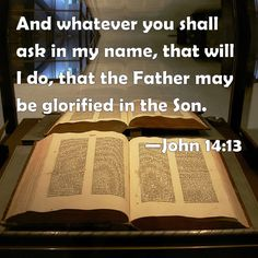 John 14:13 And whatever you shall ask in my name, that will I do, that the Father may be glorified in the Son.