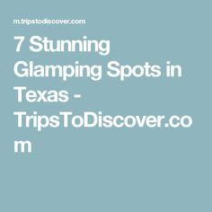 7 Stunning Glamping Spots in Texas - TripsToDiscover.com