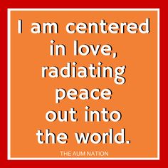 I am centered in love, radiating peace out into the world. **** If this affirmation from The Aum Nation resonates with you, we recommend saying it to yourself 3 times every morning for a week.