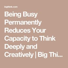 Being Busy Permanently Reduces Your Capacity to Think Deeply and Creatively   Big Think