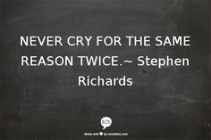 never cry for the same reason twice.